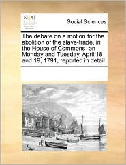 The debate on a motion for the abolition of the slave-trade, in the House of Commons, on Monday and Tuesday, April 18 and 19, 1791, reported in detail.