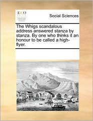 The Whigs scandalous address answered stanza by stanza. By one who thinks it an honour to be called a high-flyer.