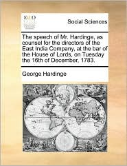 The speech of Mr. Hardinge, as counsel for the directors of the East India Company, at the bar of the House of Lords, on Tuesday the 16th of December, 1783. - George Hardinge