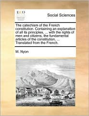The catechism of the French constitution. Containing an explanation of all its principles, ... with the rights of men and citizens, the fundamental articles of the constitution, ... Translated from the French. - M. Nyon