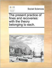 The present practice of fines and recoveries: with the theory belonging to each.