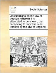 Observations on the law of treason; wherein it is attempted to be shewn, that conspiring to levy war is not treason by the law of England.