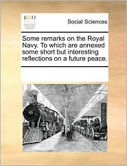 Some remarks on the Royal Navy. To which are annexed some short but interesting reflections on a future peace. - See Notes Multiple Contributors