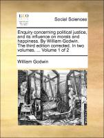 Enquiry Concerning Political Justice, And Its Influence On Morals And Happiness. By William Godwin. The Third Edition Corrected. I