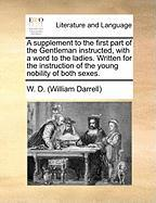 A   Supplement to the First Part of the Gentleman Instructed, with a Word to the Ladies. Written for the Instruction of the Young Nobility of Both Sex