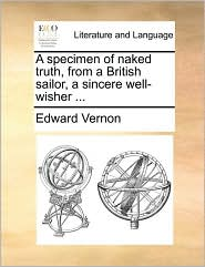 A specimen of naked truth, from a British sailor, a sincere well-wisher. - Edward Vernon