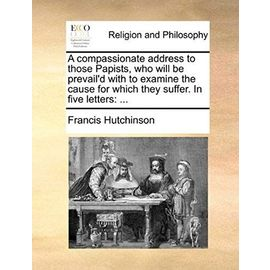 A Compassionate Address to Those Papists, Who Will Be Prevail'd with to Examine the Cause for Which They Suffer. in Five Letters - Francis Hutchinson