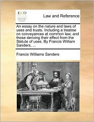 An essay on the nature and laws of uses and trusts. Including a treatise on conveyances at common law; and those deriving their effect from the Statute of uses. By Francis William Sanders, ... - Francis Williams Sanders
