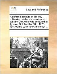 A genuine account of the life, robberies, trial and execution, of William Cox, who was executed at Tyburn, October the 27th. 1773. for stealing bank notes and cash ... - See Notes Multiple Contributors