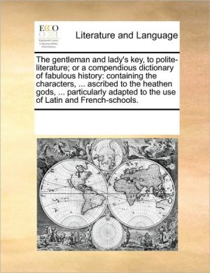 The gentleman and lady's key, to polite-literature; or a compendious dictionary of fabulous history: containing the characters, . ascribed to the heathen gods, . particularly adapted to the use of Latin and French-schools. - See Notes Multiple Contributors
