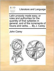 Latin prosody made easy, or rules and authorities for the quantity of final syllables in general, and of the increments of nouns and verbs, . By J. Carey. - John Carey