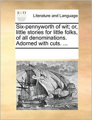 Six-pennyworth of wit; or, little stories for little folks, of all denominations. Adorned with cuts. ... - See Notes Multiple Contributors