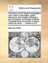 The History of the Knights Hospitallers of St. John of Jerusalem, Styled Afterwards, the Knights of Rhodes, and at Present, the Kn - Vertot, Abb De