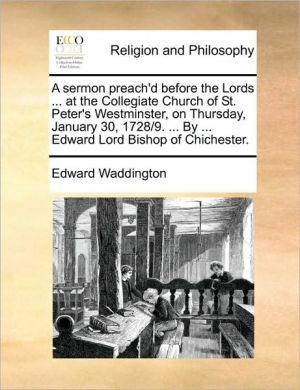 A sermon preach'd before the Lords. at the Collegiate Church of St. Peter's Westminster, on Thursday, January 30, 1728/9. . By. Edward Lord Bishop of Chichester. - Edward Waddington