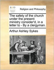The safety of the church under the present ministry consider'd, in a letter to - By a clergyman. - Arthur Ashley Sykes