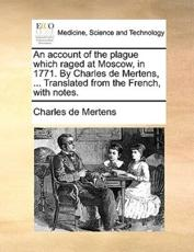 An Account of the Plague Which Raged at Moscow, in 1771. by Charles de Mertens, ... Translated from the French, with Notes. - Charles De Mertens