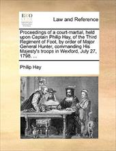 Proceedings of a Court-Martial, Held Upon Captain Philip Hay, of the Third Regiment of Foot, by Order of Major General Hunter, Com - Hay, Philip