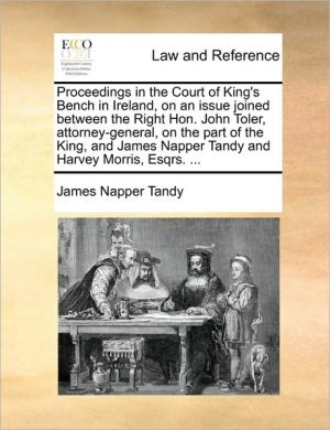 Proceedings in the Court of King's Bench in Ireland, on an issue joined between the Right Hon. John Toler, attorney-general, on the part of the King, and James Napper Tandy and Harvey Morris, Esqrs. . - James Napper Tandy