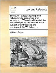 The law of tithes; shewing their nature, kinds, properties and incidents; . Wherein all the statutes and adjudged cases relative to the subject are introduced and considered. By W. Bohun. - William Bohun