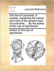 The law of covenants. A treatise, explaining the nature and rules of the several sorts of covenants: ... By the author of the Law of ejectments.