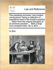 The practising scrivener, and modern conveyancer: being a collection of ... presidents used in the modern practice ... Taken from the original draughts of an eminent practiser ... With a large and compleat index. By G. Bird, ... - G. Bird