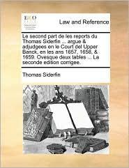 Le second part de les reports du Thomas Siderfin ... argue & adjudgees en le Court del Upper Banck, en les ans 1657, 1658, & 1659. Ovesque deux tables ... La seconde edition corrigee.