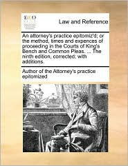 An attorney's practice epitomiz'd; or the method, times and expences of proceeding in the Courts of King's Bench and Common Pleas. ... The ninth edition, corrected; with additions.