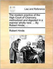The modern practice of the High Court of Chancery, methodized and digested in a manner wholly new. ... By Robert Hinde, ...