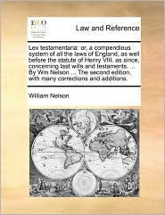 Lex testamentaria: or, a compendious system of all the laws of England, as well before the statute of Henry VIII. as since, concerning last wills and testaments. ... By Wm Nelson ... The second edition, with many corrections and additions.