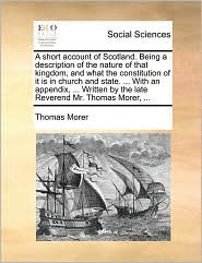 A short account of Scotland. Being a description of the nature of that kingdom, and what the constitution of it is in church and state. ... With an appendix, ... Written by the late Reverend Mr. Thomas Morer, ... - Thomas Morer