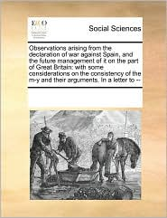Observations arising from the declaration of war against Spain, and the future management of it on the part of Great Britain: with some considerations on the consistency of the m-y and their arguments. In a letter to -- - See Notes Multiple Contributors