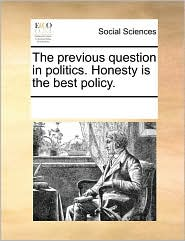 The previous question in politics. Honesty is the best policy. - See Notes Multiple Contributors