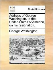 Address of George Washington, to the United States of America, on his resignation. - George Washington