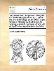 A fourth letter to the people of England. On the conduct of the m-rs, ... since the first differences on the Ohio, to the taking of Minorca by the French. To which are added, numbers LII and LIII of the Monitor, applicable to the letter. - John Shebbeare