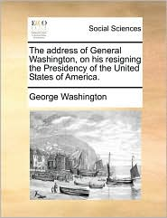 The address of General Washington, on his resigning the Presidency of the United States of America. - George Washington