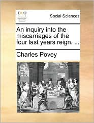 An inquiry into the miscarriages of the four last years reign. ... - Charles Povey