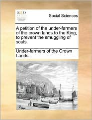 A petition of the under-farmers of the crown lands to the King, to prevent the smuggling of souls. - Under-farmers of the Crown Lands.