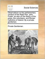Observations on the parliamentary conduct of the Right Hon. John Foster; as also on the liberty of the press, the volunteers, and Roman Catholics of Ireland. By a private gentleman. - Private Gentleman.