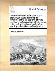 Letter from an old freeholder to his fellow freeholders. Refuting the principles of the bill approved by the meeting of delegates held at Edinburgh, in December last, for regulating the county elections laws in Scotland; ... - Old Freeholder.