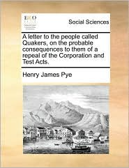 A letter to the people called Quakers, on the probable consequences to them of a repeal of the Corporation and Test Acts. - Henry James Pye