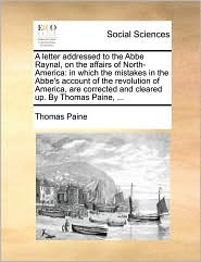 A letter addressed to the Abbe Raynal, on the affairs of North-America: in which the mistakes in the Abbe's account of the revolution of America, are corrected and cleared up. By Thomas Paine, ... - Thomas Paine
