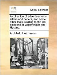 A collection of advertisements, letters and papers, and some other facts, relating to the last elections at Westminster and Hasting. - Archibald Hutcheson