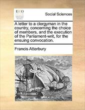 A Letter to a Clergyman in the Country, Concerning the Choice of Members, and the Execution of the Parliament-Writ, for the Ensuin - Atterbury, Francis