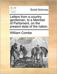 Letters from a country gentleman, to a Member of Parliament, on the present state of the nation. - William Combe