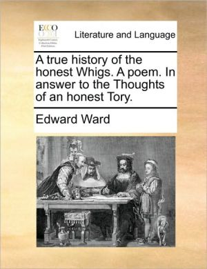 A true history of the honest Whigs. A poem. In answer to the Thoughts of an honest Tory. - Edward Ward