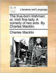 The true-born Irishman; or, Irish fine lady. A comedy of two acts. By Charles Macklin. - Charles Macklin