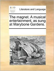 The magnet. A musical entertainment, as sung at Marybone Gardens. - See Notes Multiple Contributors