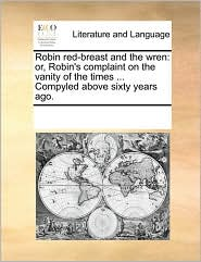 Robin red-breast and the wren: or, Robin's complaint on the vanity of the times ... Compyled above sixty years ago. - See Notes Multiple Contributors
