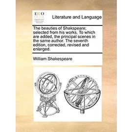 The Beauties of Shakspeare; Selected from His Works. to Which Are Added, the Principal Scenes in the Same Author. the Seventh Edition, Corrected, Revi - William Shakespeare
