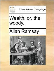 Wealth, or, the woody. - Allan Ramsay